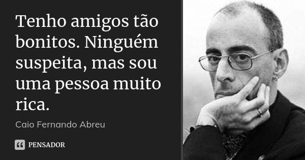 Tenho amigos tão bonitos. Ninguém suspeita, mas sou uma pessoa muito rica.... Frase de Caio Fernando Abreu.