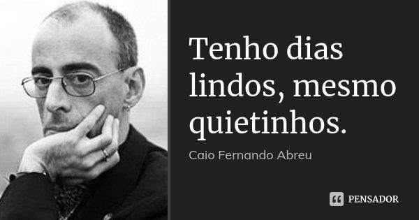 Tenho dias lindos, mesmo quietinhos.... Frase de Caio Fernando Abreu.