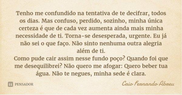 Tenho me confundido na tentativa de te decifrar, todos os dias. Mas confuso, perdido, sozinho, minha única certeza é que de cada vez aumenta ainda mais minha ne... Frase de Caio Fernando Abreu.