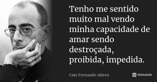 Tenho me sentido muito mal vendo minha capacidade de amar sendo destroçada, proibida, impedida.... Frase de Caio Fernando Abreu.