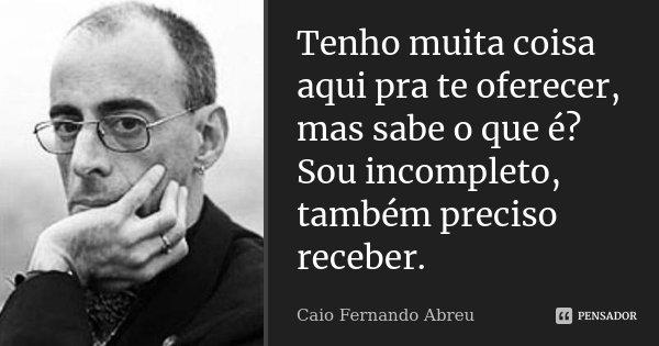 Tenho muita coisa aqui pra te oferecer, mas sabe o que é? Sou incompleto, também preciso receber.... Frase de Caio Fernando Abreu.