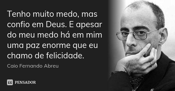 Tenho muito medo, mas confio em Deus. E apesar do meu medo há em mim uma paz enorme que eu chamo de felicidade.... Frase de Caio Fernando Abreu.