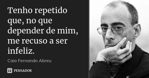 Tenho repetido que, no que depender de mim, me recuso a ser infeliz.... Frase de Caio Fernando Abreu.