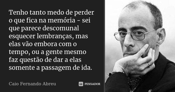 Tenho tanto medo de perder o que fica na memória - sei que parece descomunal esquecer lembranças, mas elas vão embora com o tempo, ou a gente mesmo faz questão... Frase de Caio Fernando Abreu.