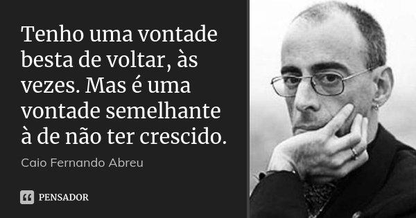 Tenho uma vontade besta de voltar, às vezes. Mas é uma vontade semelhante à de não ter crescido.... Frase de Caio Fernando Abreu.