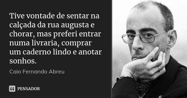 Tive vontade de sentar na calçada da rua augusta e chorar, mas preferi entrar numa livraria, comprar um caderno lindo e anotar sonhos.... Frase de Caio Fernando Abreu.