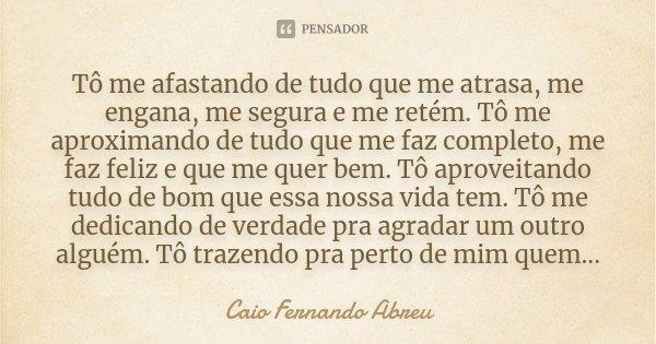 Tô Me Afastando De Tudo Que Me Atrasa Caio Fernando Abreu