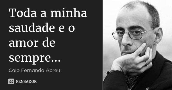 Toda a minha saudade e o amor de sempre...... Frase de Caio Fernando Abreu.