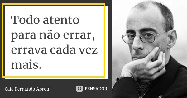 Todo atento para não errar, errava cada vez mais.... Frase de Caio Fernando Abreu.