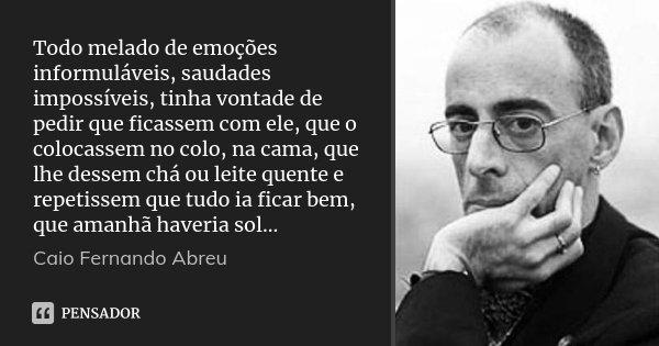 Todo melado de emoções informuláveis, saudades impossíveis, tinha vontade de pedir que ficassem com ele, que o colocassem no colo, na cama, que lhe dessem chá o... Frase de Caio Fernando Abreu.