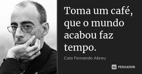 Toma um café, que o mundo acabou faz tempo.... Frase de Caio Fernando Abreu.