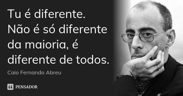 Tu é diferente. Não é só diferente da maioria, é diferente de todos.... Frase de Caio Fernando Abreu.