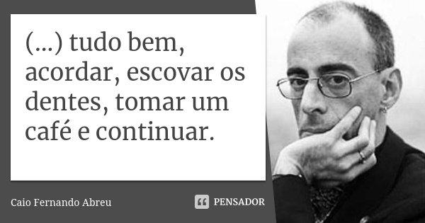 (...) tudo bem, acordar, escovar os dentes, tomar um café e continuar.... Frase de Caio Fernando Abreu.