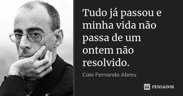 Tudo já passou e minha vida não passa de um ontem não resolvido.... Frase de Caio Fernando Abreu.