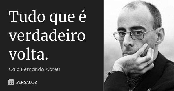 Tudo que é verdadeiro volta.... Frase de Caio Fernando Abreu.
