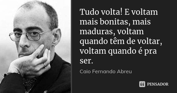 Tudo volta! E voltam mais bonitas, mais maduras, voltam quando têm de voltar, voltam quando é pra ser.... Frase de Caio Fernando Abreu.