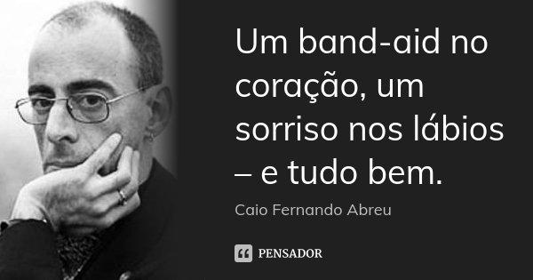 Um band-aid no coração, um sorriso nos lábios – e tudo bem.... Frase de Caio Fernando Abreu.