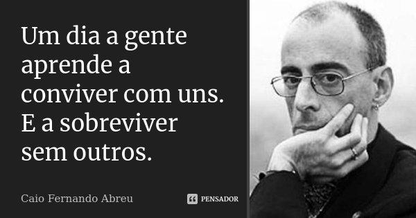 Um dia a gente aprende a conviver com uns. E a sobreviver sem outros.... Frase de Caio Fernando Abreu.