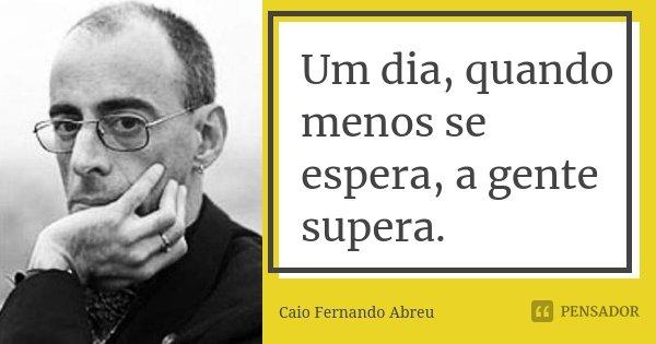 Um dia, quando menos se espera, a gente supera.... Frase de Caio Fernando Abreu.