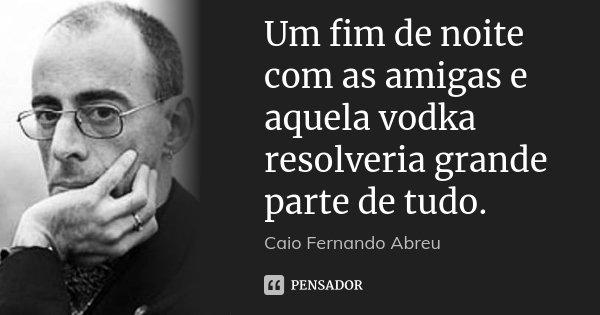 Um fim de noite com as amigas e aquela vodka resolveria grande parte de tudo.... Frase de Caio Fernando Abreu.