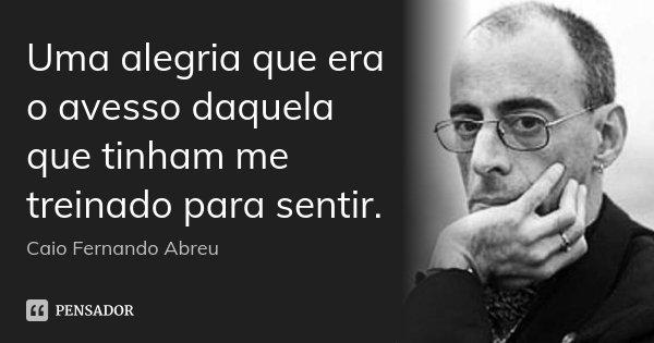 Uma alegria que era o avesso daquela que tinham me treinado para sentir.... Frase de Caio Fernando Abreu.