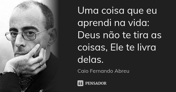 Uma Coisa Eu Aprendi Na Vida Deus Não Te Tira As Coisas: Uma Coisa Que Eu Aprendi Na Vida: Deus... Caio Fernando Abreu