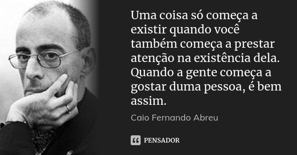 Uma coisa só começa a existir quando você também começa a prestar atenção na existência dela. Quando a gente começa a gostar duma pessoa, é bem assim.... Frase de Caio Fernando Abreu.
