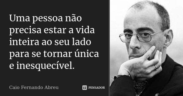 Uma pessoa não precisa estar a vida inteira ao seu lado para se tornar única e inesquecível.... Frase de Caio Fernando Abreu..