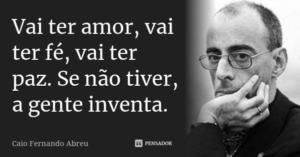 Vai ter amor, vai ter fé, vai ter paz. Se não tiver, a gente inventa.... Frase de Caio Fernando Abreu.