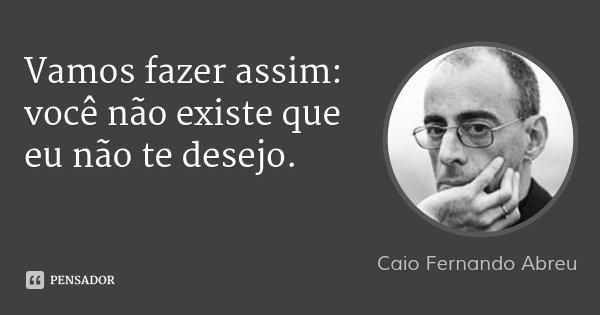 Vamos fazer assim: você não existe que eu não te desejo.... Frase de Caio Fernando Abreu.