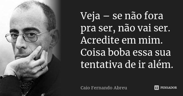 Veja – se não fora pra ser, não vai ser. Acredite em mim. Coisa boba essa sua tentativa de ir além.... Frase de Caio Fernando Abreu.