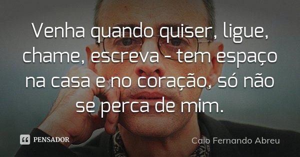 Venha quando quiser, ligue, chame, escreva - tem espaço na casa e no coração, só não se perca de mim.... Frase de Caio Fernando Abreu.