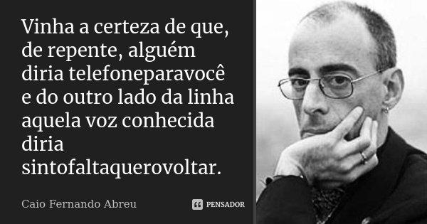 Vinha a certeza de que, de repente, alguém diria telefoneparavocê e do outro lado da linha aquela voz conhecida diria sintofaltaquerovoltar.... Frase de Caio Fernando Abreu.