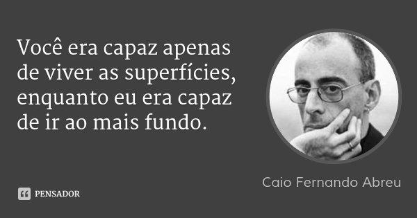 Você era capaz apenas de viver as superfícies, enquanto eu era capaz de ir ao mais fundo.... Frase de Caio Fernando Abreu.