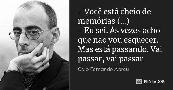 - Você está cheio de memórias (…) - Eu sei. Às vezes acho que não vou esquecer. Mas está passando. Vai passar, vai passar.... Frase de Caio Fernando Abreu.
