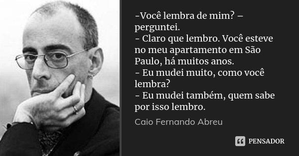 -Você lembra de mim? – perguntei. - Claro que lembro. Você esteve no meu apartamento em São Paulo, há muitos anos. - Eu mudei muito, como você lembra? - Eu mude... Frase de Caio Fernando Abreu.
