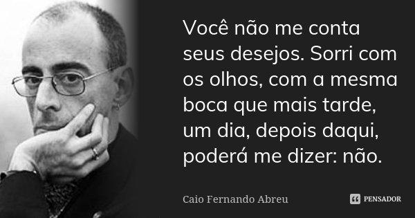 Você não me conta seus desejos. Sorri com os olhos, com a mesma boca que mais tarde, um dia, depois daqui, poderá me dizer: não.... Frase de Caio Fernando Abreu.