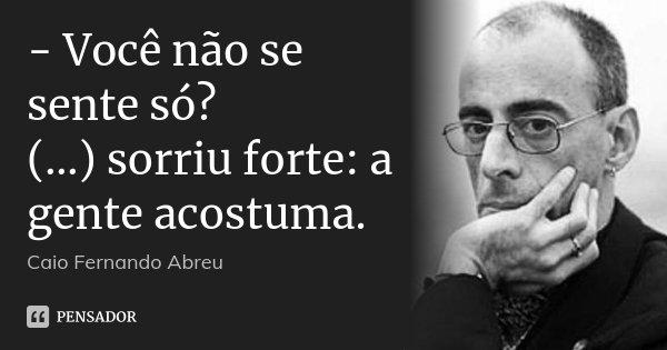 - Você não se sente só? (…) sorriu forte: a gente acostuma.... Frase de Caio Fernando Abreu.