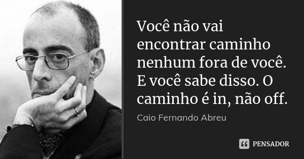Você não vai encontrar caminho nenhum fora de você. E você sabe disso. O caminho é in, não off.... Frase de Caio Fernando Abreu.