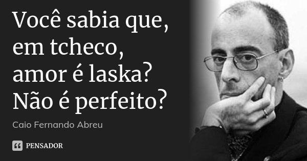 Você sabia que, em tcheco, amor é laska? Não é perfeito?... Frase de Caio Fernando Abreu.