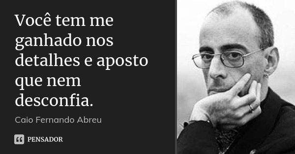 Você tem me ganhado nos detalhes e aposto que nem desconfia.... Frase de Caio Fernando Abreu.