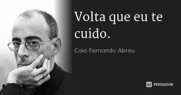 Volta que eu te cuido.... Frase de Caio Fernando Abreu.