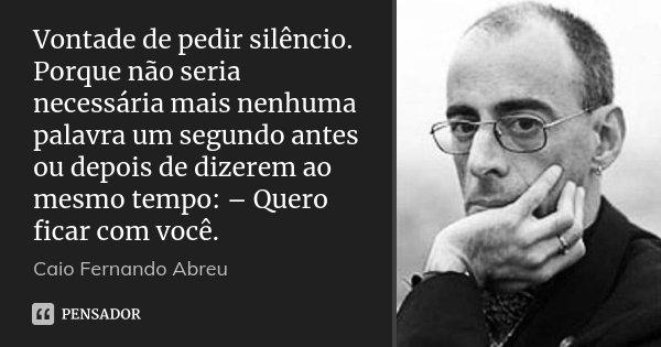 Vontade de pedir silêncio. Porque não seria necessária mais nenhuma palavra um segundo antes ou depois de dizerem ao mesmo tempo: – Quero ficar com você.... Frase de Caio Fernando Abreu.