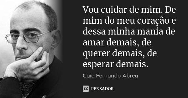 Vou cuidar de mim. De mim do meu coração e dessa minha mania de amar demais, de querer demais, de esperar demais.... Frase de Caio Fernando Abreu.