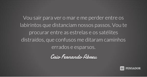 Vou sair para ver o mar e me perder entre os labirintos que distanciam nossos passos. Vou te procurar entre as estrelas e os satélites distraídos, que confusos ... Frase de Caio Fernando Abreu.