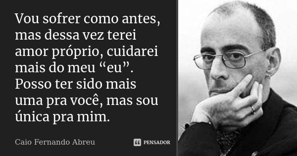 """Vou sofrer como antes, mas dessa vez terei amor próprio, cuidarei mais do meu """"eu"""". Posso ter sido mais uma pra você, mas sou única pra mim.... Frase de Caio Fernando Abreu."""