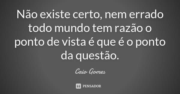 Não existe certo, nem errado todo mundo tem razão o ponto de vista é que é o ponto da questão.... Frase de Caio Gomes.