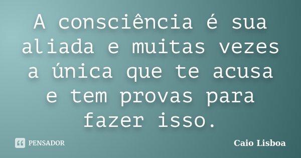 A consciência é sua aliada e muitas vezes a única que te acusa e tem provas para fazer isso.... Frase de Caio Lisboa.