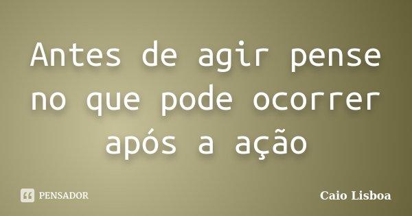 Antes de agir pense no que pode ocorrer após a ação... Frase de Caio Lisboa.