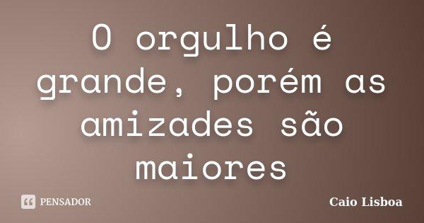 O orgulho é grande, porém as amizades são maiores... Frase de Caio Lisboa.